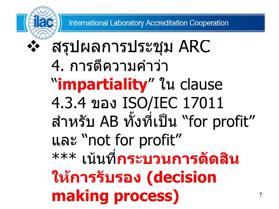 """7  สรุปผลการประชุม ARC 4. การตีความคำว่า """"impartiality"""" ใน clause 4.3.4 ของ ISO/IEC 17011 สำหรับ AB ทั้งที่เป็น """"for profit"""" และ """"not for profit"""" ***"""
