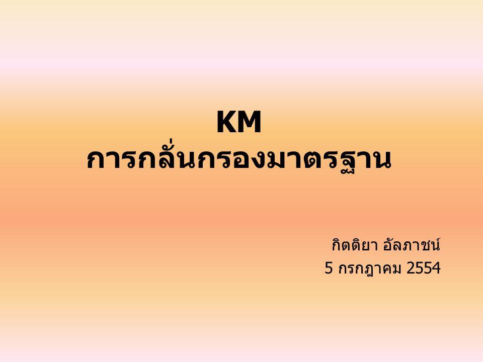 KM การกลั่นกรองมาตรฐาน กิตติยา อัลภาชน์ 5 กรกฎาคม 2554