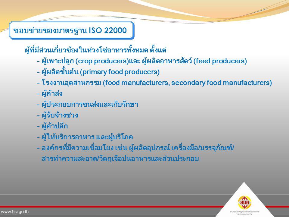 ผู้ที่มีส่วนเกี่ยวข้องในห่วงโซ่อาหารทั้งหมด ตั้งแต่ - ผู้เพาะปลูก (crop producers)และ ผู้ผลิตอาหารสัตว์ (feed producers) - ผู้ผลิตขั้นต้น (primary food producers) - โรงงานอุตสาหกรรม (food manufacturers, secondary food manufacturers) - ผู้ค้าส่ง - ผู้ประกอบการขนส่งและเก็บรักษา - ผู้รับจ้างช่วง - ผู้ค้าปลีก - ผู้ให้บริการอาหาร และผู้บริโภค - องค์กรที่มีความเชื่อมโยง เช่น ผู้ผลิตอุปกรณ์ เครื่องมือ/บรรจุภัณฑ์/ สารทำความสะอาด/วัตถุเจือปนอาหารและส่วนประกอบ ขอบข่ายของมาตรฐาน ISO 22000
