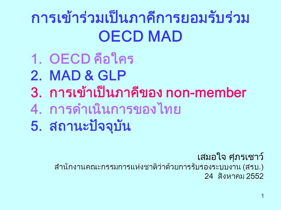 1 การเข้าร่วมเป็นภาคีการยอมรับร่วม OECD MAD 1.OECD คือใคร 2.MAD & GLP 3.การเข้าเป็นภาคีของ non-member 4.การดำเนินการของไทย 5.สถานะปัจจุบัน เสมอใจ ศุภรเชาว์ สำนักงานคณะกรรมการแห่งชาติว่าด้วยการรับรองระบบงาน (สรบ.) 24 สิงหาคม 2552