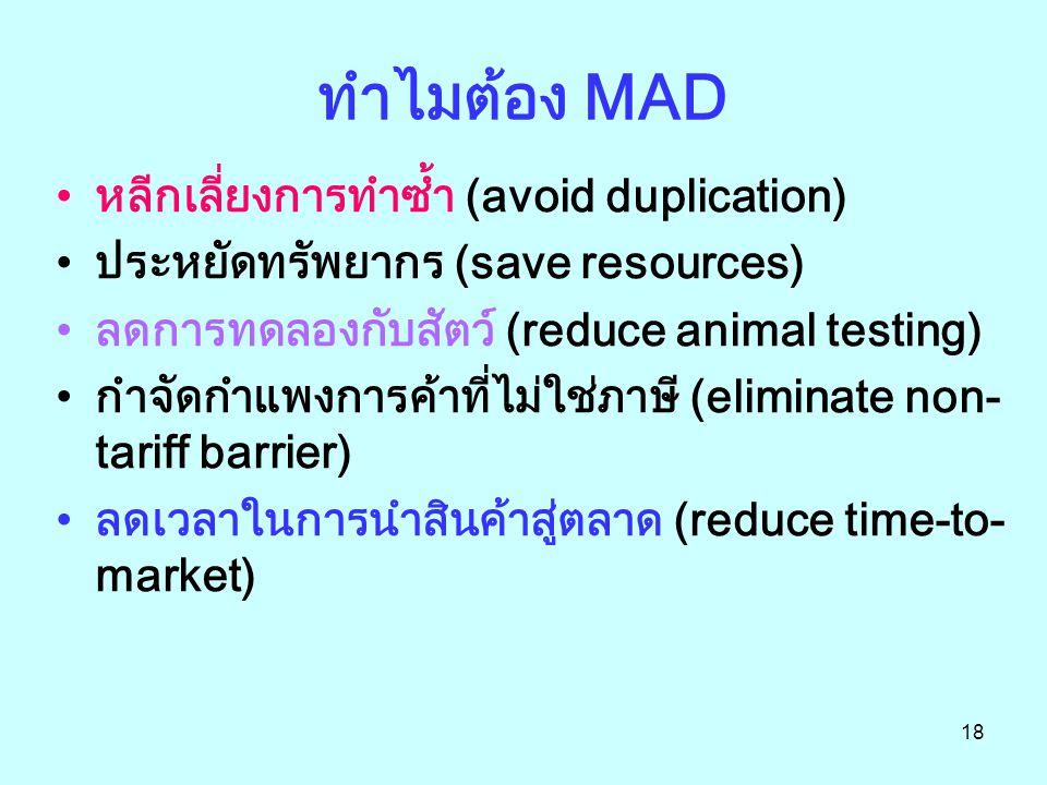 18 ทำไมต้อง MAD หลีกเลี่ยงการทำซ้ำ (avoid duplication) ประหยัดทรัพยากร (save resources) ลดการทดลองกับสัตว์ (reduce animal testing) กำจัดกำแพงการค้าที่ไม่ใช่ภาษี (eliminate non- tariff barrier) ลดเวลาในการนำสินค้าสู่ตลาด (reduce time-to- market)