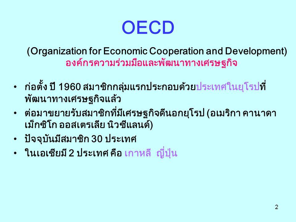 2 OECD (Organization for Economic Cooperation and Development) องค์กรความร่วมมือและพัฒนาทางเศรษฐกิจ ก่อตั้ง ปี 1960 สมาชิกกลุ่มแรกประกอบด้วยประเทศในยุ