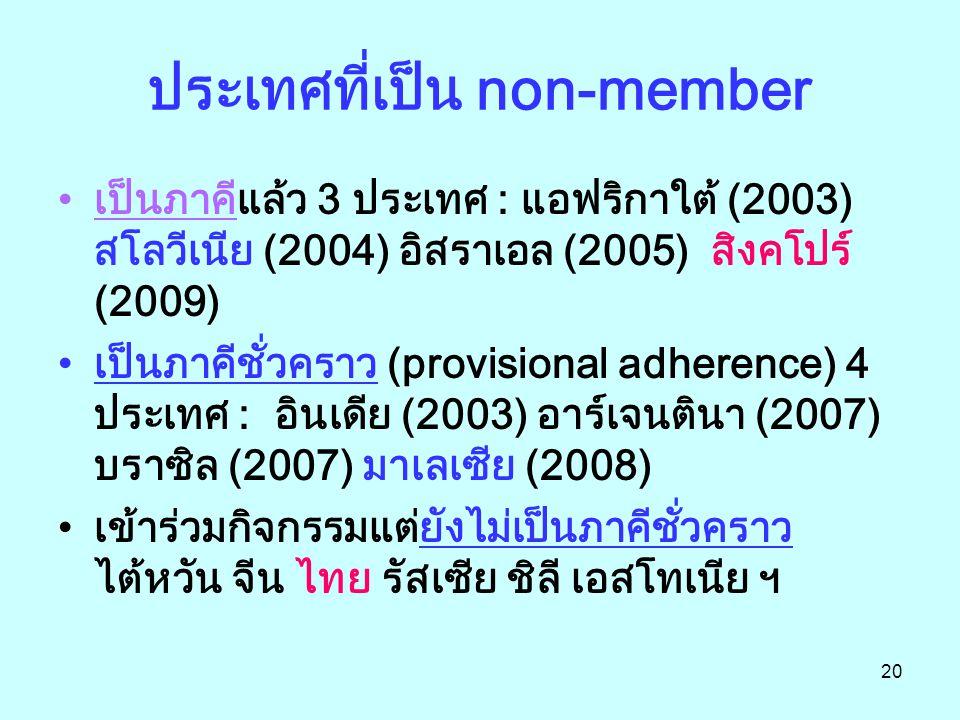 20 ประเทศที่เป็น non-member เป็นภาคีแล้ว 3 ประเทศ : แอฟริกาใต้ (2003) สโลวีเนีย (2004) อิสราเอล (2005) สิงคโปร์ (2009) เป็นภาคีชั่วคราว (provisional adherence) 4 ประเทศ : อินเดีย (2003) อาร์เจนตินา (2007) บราซิล (2007) มาเลเซีย (2008) เข้าร่วมกิจกรรมแต่ยังไม่เป็นภาคีชั่วคราว ไต้หวัน จีน ไทย รัสเซีย ชิลี เอสโทเนีย ฯ