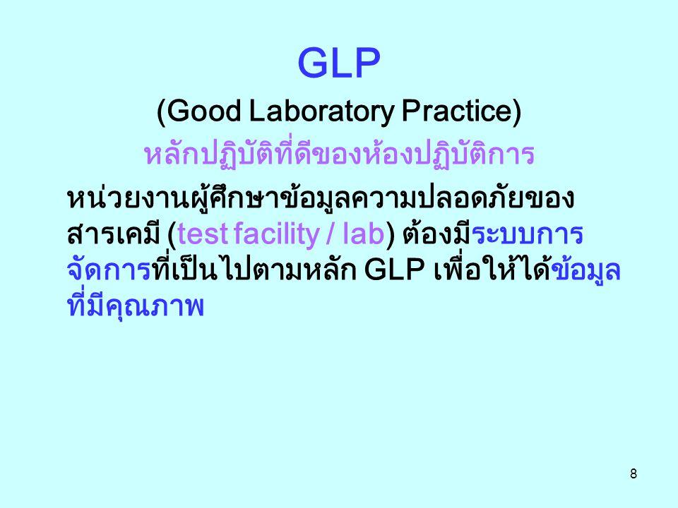 8 GLP (Good Laboratory Practice) หลักปฏิบัติที่ดีของห้องปฏิบัติการ หน่วยงานผู้ศึกษาข้อมูลความปลอดภัยของ สารเคมี (test facility / lab) ต้องมีระบบการ จั