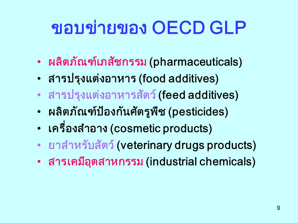 9 ขอบข่ายของ OECD GLP ผลิตภัณฑ์เภสัชกรรม (pharmaceuticals) สารปรุงแต่งอาหาร (food additives) สารปรุงแต่งอาหารสัตว์ (feed additives) ผลิตภัณฑ์ป้องกันศัตรูพืช (pesticides) เครื่องสำอาง (cosmetic products) ยาสำหรับสัตว์ (veterinary drugs products) สารเคมีอุตสาหกรรม (industrial chemicals)