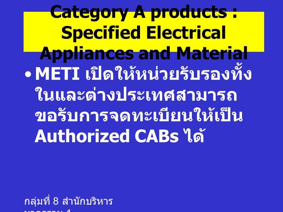 กลุ่มที่ 8 สำนักบริหาร มาตรฐาน 1 METI เปิดให้หน่วยรับรองทั้ง ในและต่างประเทศสามารถ ขอรับการจดทะเบียนให้เป็น Authorized CABs ได้ Category A products : Specified Electrical Appliances and Material