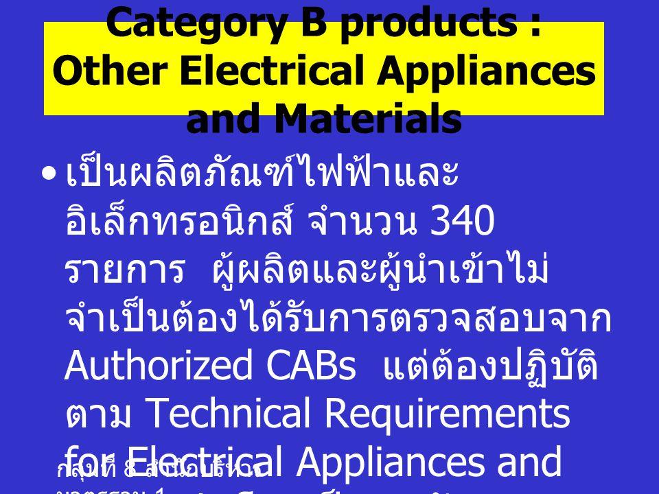 กลุ่มที่ 8 สำนักบริหาร มาตรฐาน 1 Category B products : Other Electrical Appliances and Materials เป็นผลิตภัณฑ์ไฟฟ้าและ อิเล็กทรอนิกส์ จำนวน 340 รายการ ผู้ผลิตและผู้นำเข้าไม่ จำเป็นต้องได้รับการตรวจสอบจาก Authorized CABs แต่ต้องปฏิบัติ ตาม Technical Requirements for Electrical Appliances and Materials โดยเป็นการรับรอง ตนเองว่าเป็นไปตาม Technical Requirements