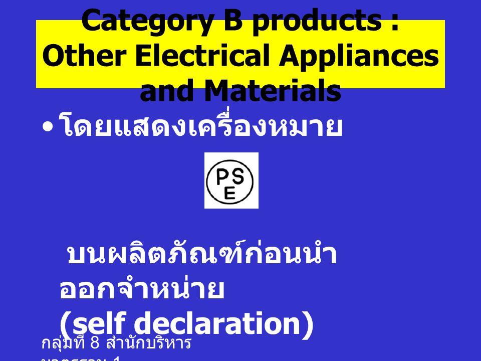 กลุ่มที่ 8 สำนักบริหาร มาตรฐาน 1 โดยแสดงเครื่องหมาย บนผลิตภัณฑ์ก่อนนำ ออกจำหน่าย (self declaration) Category B products : Other Electrical Appliances and Materials