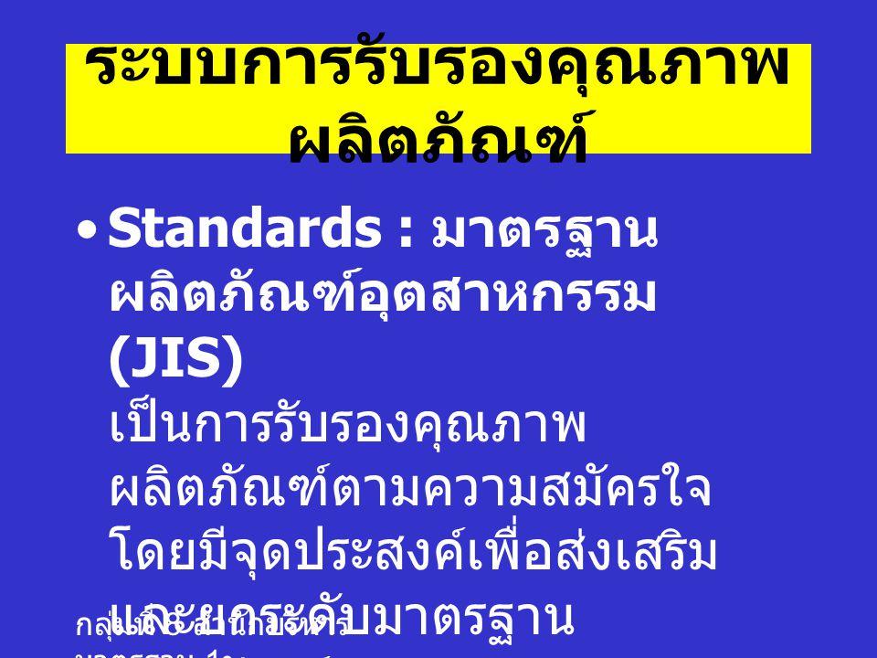 กลุ่มที่ 8 สำนักบริหาร มาตรฐาน 1 ระบบการรับรองคุณภาพ ผลิตภัณฑ์ Standards : มาตรฐาน ผลิตภัณฑ์อุตสาหกรรม (JIS) เป็นการรับรองคุณภาพ ผลิตภัณฑ์ตามความสมัครใจ โดยมีจุดประสงค์เพื่อส่งเสริม และยกระดับมาตรฐาน ผลิตภัณฑ์อุตสาหกรรมของ ประเทศ