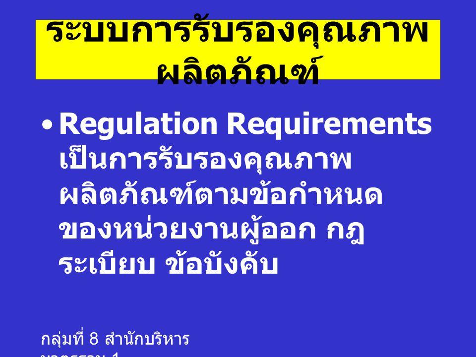 กลุ่มที่ 8 สำนักบริหาร มาตรฐาน 1 Regulation Requirements เป็นการรับรองคุณภาพ ผลิตภัณฑ์ตามข้อกำหนด ของหน่วยงานผู้ออก กฎ ระเบียบ ข้อบังคับ ระบบการรับรองคุณภาพ ผลิตภัณฑ์