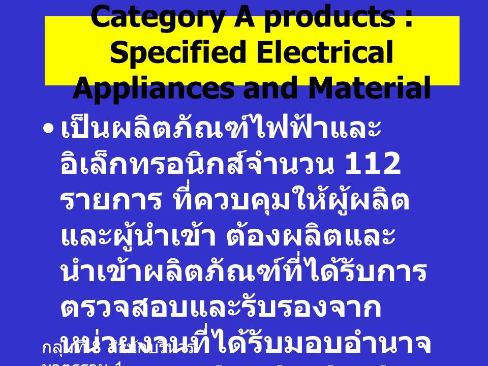 กลุ่มที่ 8 สำนักบริหาร มาตรฐาน 1 Category A products : Specified Electrical Appliances and Material เป็นผลิตภัณฑ์ไฟฟ้าและ อิเล็กทรอนิกส์จำนวน 112 รายการ ที่ควบคุมให้ผู้ผลิต และผู้นำเข้า ต้องผลิตและ นำเข้าผลิตภัณฑ์ที่ได้รับการ ตรวจสอบและรับรองจาก หน่วยงานที่ได้รับมอบอำนาจ จาก METI (Authorized CABs)