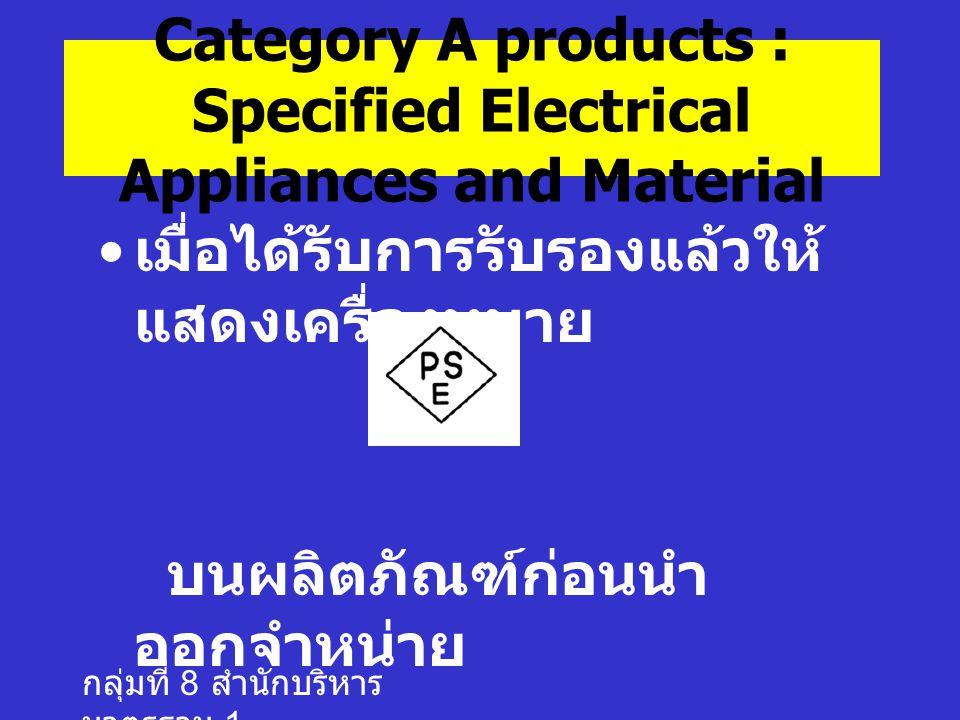 กลุ่มที่ 8 สำนักบริหาร มาตรฐาน 1 เมื่อได้รับการรับรองแล้วให้ แสดงเครื่องหมาย บนผลิตภัณฑ์ก่อนนำ ออกจำหน่าย Category A products : Specified Electrical Appliances and Material