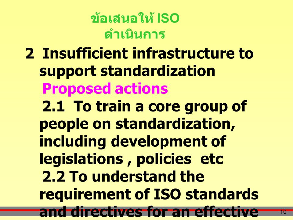 10 ข้อเสนอให้ ISO ดำเนินการ 2 Insufficient infrastructure to support standardization Proposed actions 2.1 To train a core group of people on standardization, including development of legislations, policies etc 2.2 To understand the requirement of ISO standards and directives for an effective and efficient standard development process.