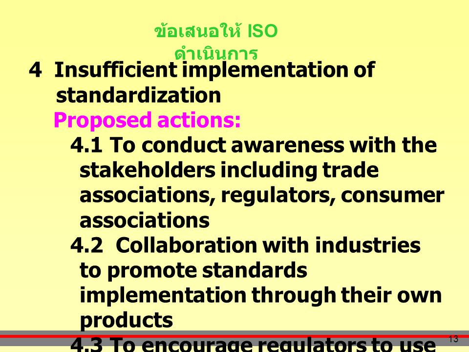 13 ข้อเสนอให้ ISO ดำเนินการ 4 Insufficient implementation of standardization Proposed actions: 4.1 To conduct awareness with the stakeholders including trade associations, regulators, consumer associations 4.2 Collaboration with industries to promote standards implementation through their own products 4.3 To encourage regulators to use standards as basis for technical regulation 4.4 To develop standard information network to support marketing and promotion program of national and international standards (implementation of POCOSA)