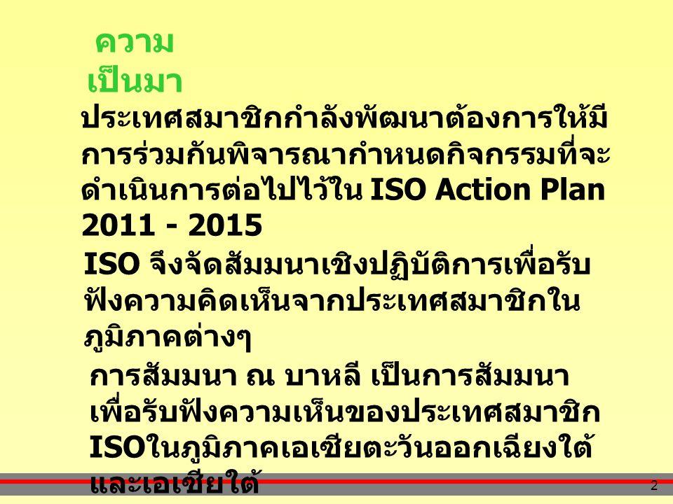 2 ความ เป็นมา ประเทศสมาชิกกำลังพัฒนาต้องการให้มี การร่วมกันพิจารณากำหนดกิจกรรมที่จะ ดำเนินการต่อไปไว้ใน ISO Action Plan 2011 - 2015 ISO จึงจัดสัมมนาเชิงปฏิบัติการเพื่อรับ ฟังความคิดเห็นจากประเทศสมาชิกใน ภูมิภาคต่างๆ การสัมมนา ณ บาหลี เป็นการสัมมนา เพื่อรับฟังความเห็นของประเทศสมาชิก ISO ในภูมิภาคเอเซียตะวันออกเฉียงใต้ และเอเซียใต้