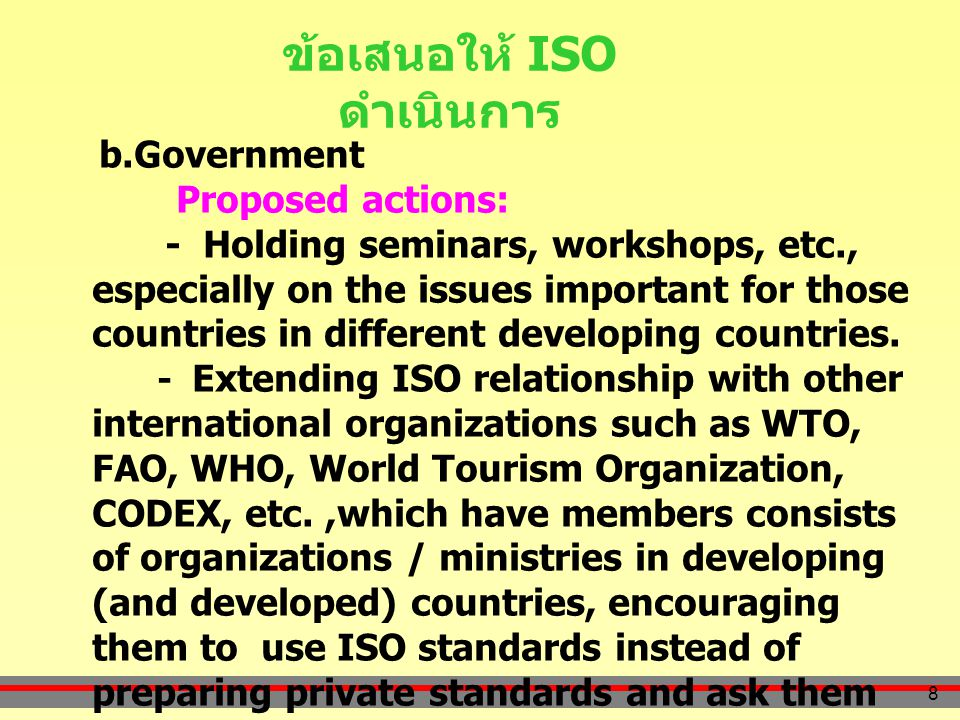 8 ข้อเสนอให้ ISO ดำเนินการ b.Government Proposed actions: - Holding seminars, workshops, etc., especially on the issues important for those countries in different developing countries.