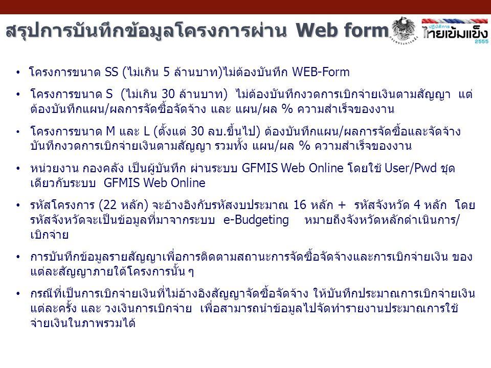 สรุปการบันทึกข้อมูลโครงการผ่าน Web form โครงการขนาด SS (ไม่เกิน 5 ล้านบาท)ไม่ต้องบันทึก WEB-Form โครงการขนาด S (ไม่เกิน 30 ล้านบาท) ไม่ต้องบันทึกงวดการเบิกจ่ายเงินตามสัญญา แต่ ต้องบันทึกแผน/ผลการจัดซื้อจัดจ้าง และ แผน/ผล % ความสำเร็จของงาน โครงการขนาด M และ L (ตั้งแต่ 30 ลบ.ขึ้นไป) ต้องบันทึกแผน/ผลการจัดซื้อและจัดจ้าง บันทึกงวดการเบิกจ่ายเงินตามสัญญา รวมทั้ง แผน/ผล % ความสำเร็จของงาน หน่วยงาน กองคลัง เป็นผู้บันทึก ผ่านระบบ GFMIS Web Online โดยใช้ User/Pwd ชุด เดียวกับระบบ GFMIS Web Online รหัสโครงการ (22 หลัก) จะอ้างอิงกับรหัสงบประมาณ 16 หลัก + รหัสจังหวัด 4 หลัก โดย รหัสจังหวัดจะเป็นข้อมูลที่มาจากระบบ e-Budgeting หมายถึงจังหวัดหลักดำเนินการ/ เบิกจ่าย การบันทึกข้อมูลรายสัญญาเพื่อการติดตามสถานะการจัดซื้อจัดจ้างและการเบิกจ่ายเงิน ของ แต่ละสัญญาภายใต้โครงการนั้น ๆ กรณีที่เป็นการเบิกจ่ายเงินที่ไม่อ้างอิงสัญญาจัดซื้อจัดจ้าง ให้บันทึกประมาณการเบิกจ่ายเงิน แต่ละครั้ง และ วงเงินการเบิกจ่าย เพื่อสามารถนำข้อมูลไปจัดทำรายงานประมาณการใช้ จ่ายเงินในภาพรวมได้