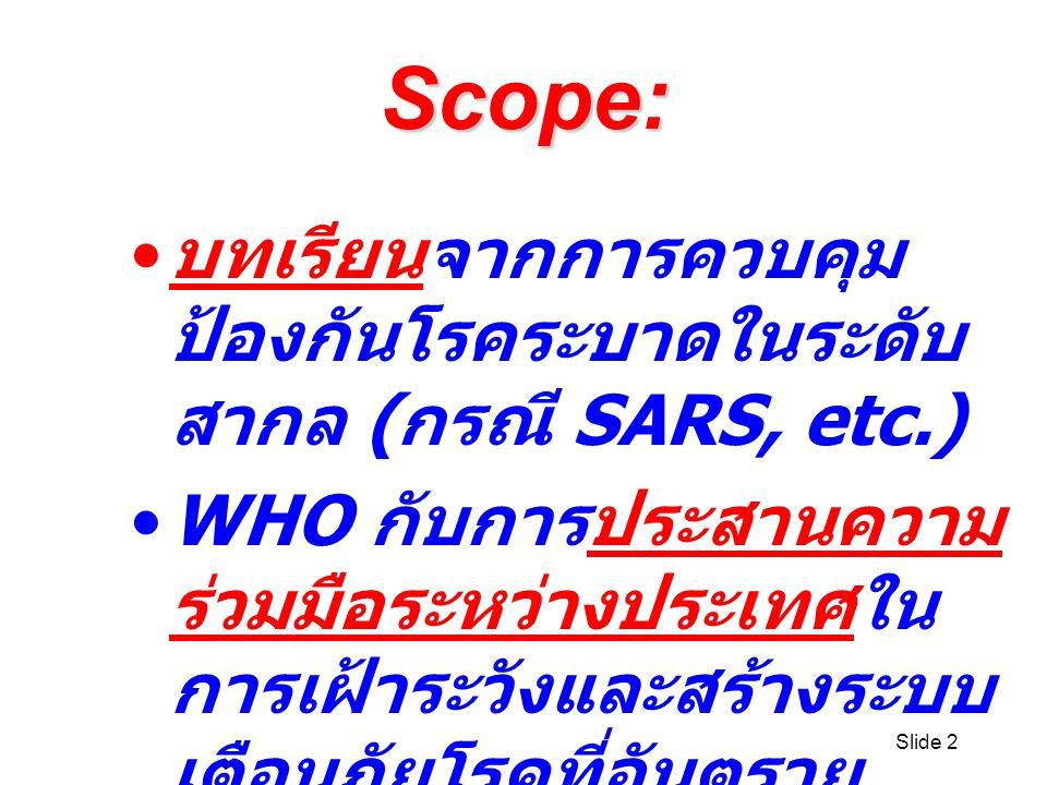 Slide 2 Scope: บทเรียนจากการควบคุม ป้องกันโรคระบาดในระดับ สากล ( กรณี SARS, etc.) WHO กับการประสานความ ร่วมมือระหว่างประเทศใน การเฝ้าระวังและสร้างระบบ เตือนภัยโรคที่อันตราย ร้ายแรง