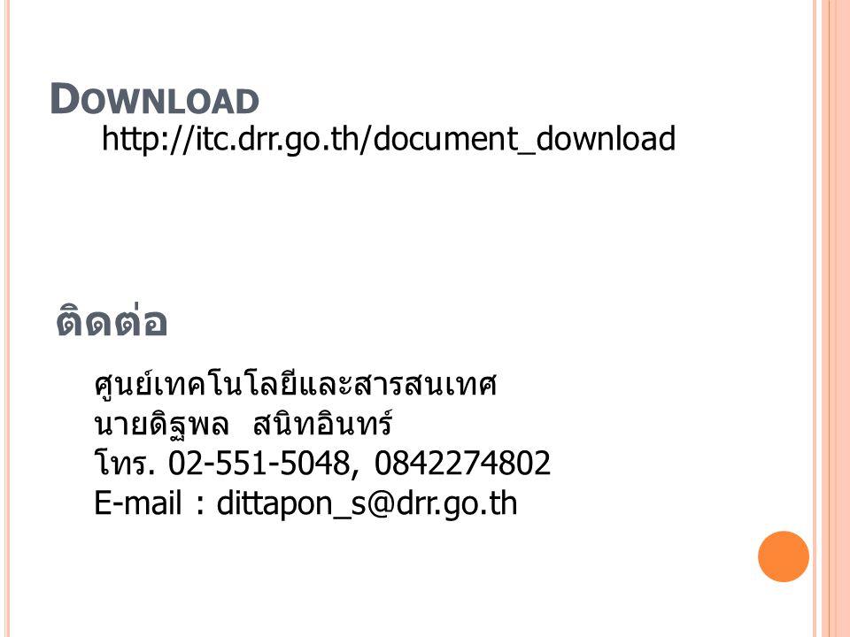 D OWNLOAD http://itc.drr.go.th/document_download ติดต่อ ศูนย์เทคโนโลยีและสารสนเทศ นายดิฐพล สนิทอินทร์ โทร.