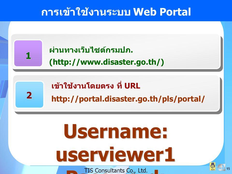 15 การเข้าใช้งานระบบ Web Portal TIS Consultants Co., Ltd. 1 ผ่านทางเว็บไซต์กรมปภ. (http://www.disaster.go.th/) 2 เข้าใช้งานโดยตรง ที่ URL http://porta