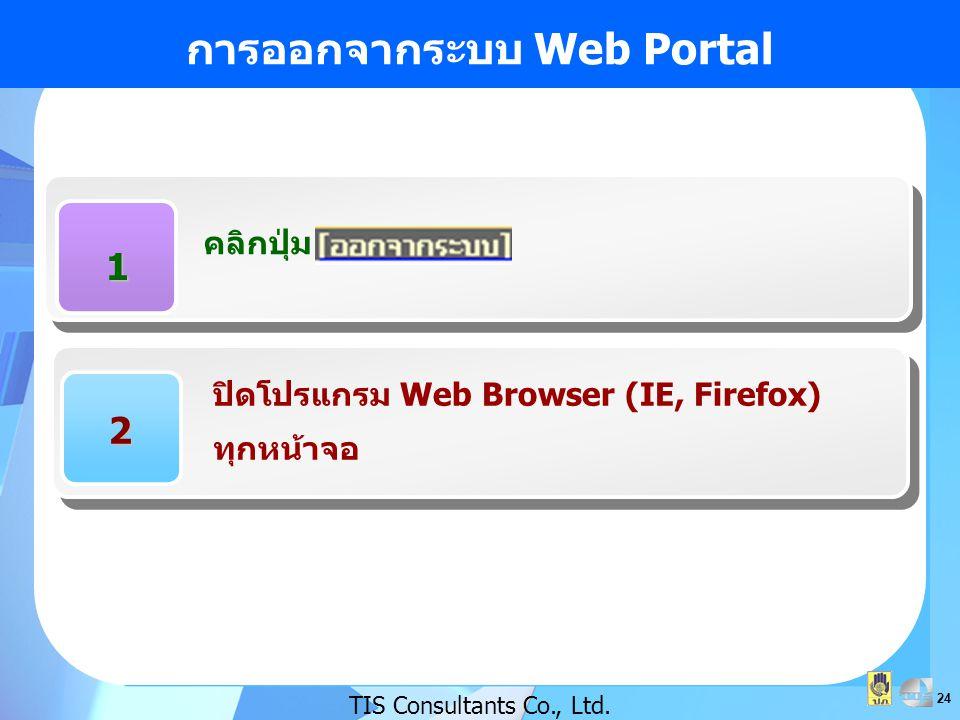 24 การออกจากระบบ Web Portal TIS Consultants Co., Ltd. 1 คลิกปุ่ม 2 ปิดโปรแกรม Web Browser (IE, Firefox) ทุกหน้าจอ