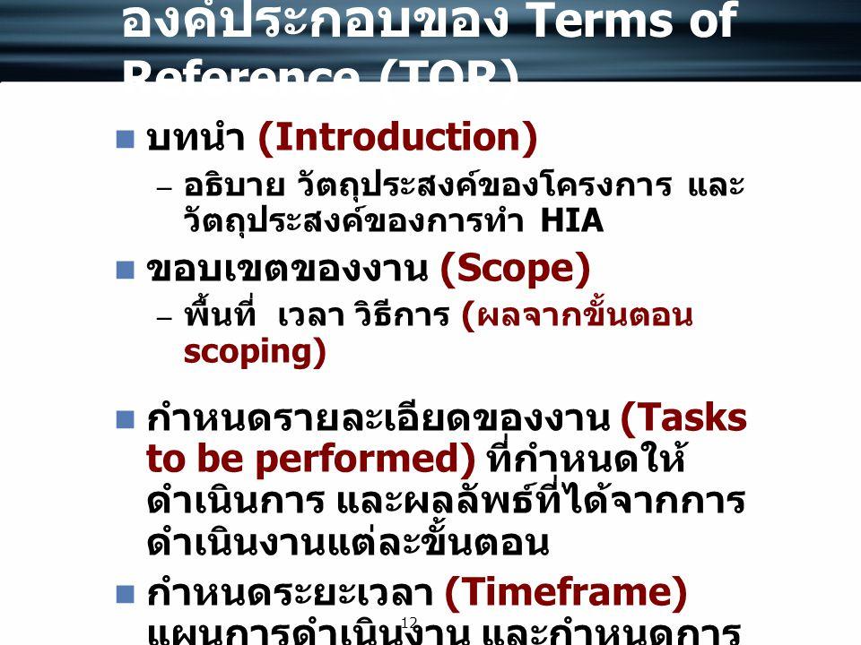 12 องค์ประกอบของ Terms of Reference (TOR) บทนำ (Introduction) – อธิบาย วัตถุประสงค์ของโครงการ และ วัตถุประสงค์ของการทำ HIA ขอบเขตของงาน (Scope) – พื้น