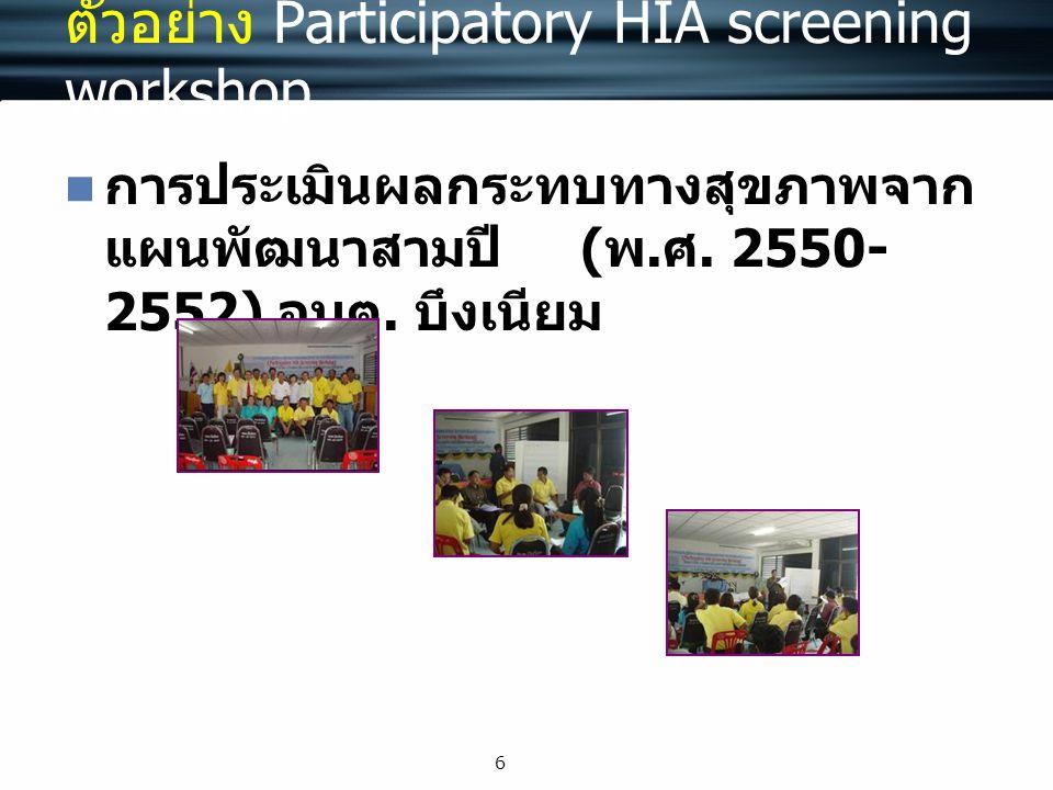 6 ตัวอย่าง Participatory HIA screening workshop การประเมินผลกระทบทางสุขภาพจาก แผนพัฒนาสามปี ( พ. ศ. 2550- 2552) อบต. บึงเนียม