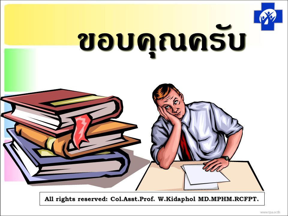 ขอบคุณครับ All rights reserved: Col.Asst.Prof. W.Kidaphol MD.MPHM.RCFPT.