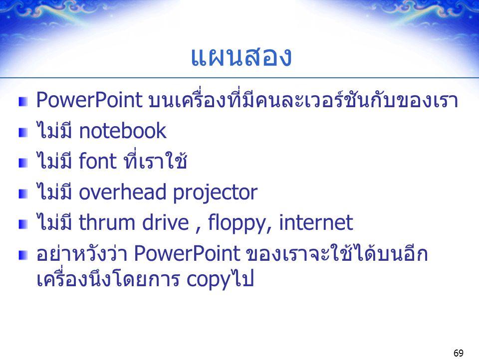 69 แผนสอง PowerPoint บนเครื่องที่มีคนละเวอร์ชันกับของเรา ไม่มี notebook ไม่มี font ที่เราใช้ ไม่มี overhead projector ไม่มี thrum drive, floppy, inter