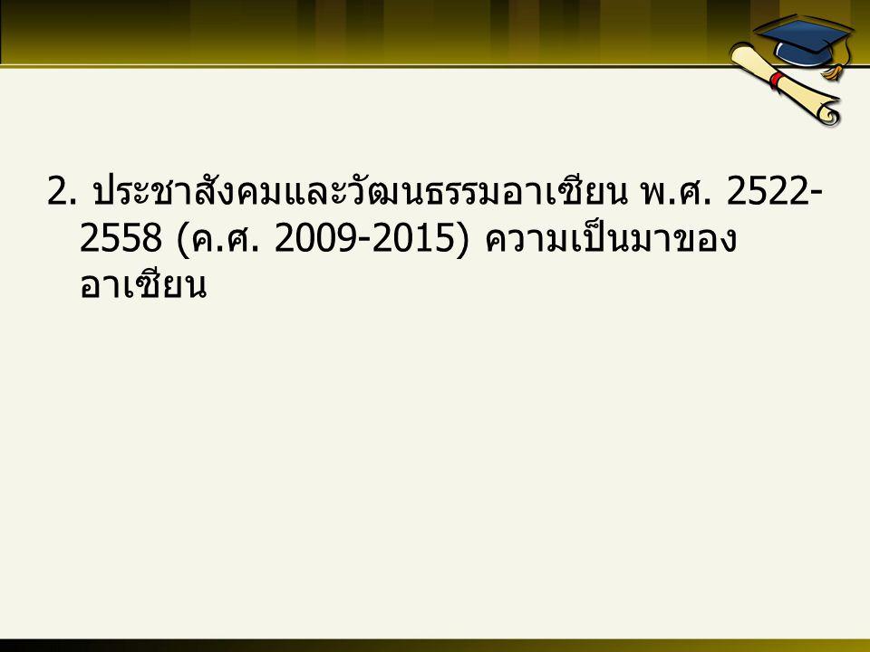 2. ประชาสังคมและวัฒนธรรมอาเซียน พ.ศ. 2522- 2558 (ค.ศ. 2009-2015) ความเป็นมาของ อาเซียน