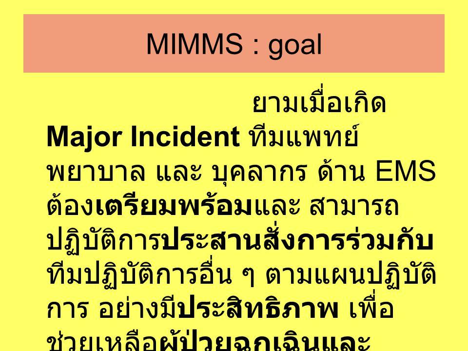 MIMMS : goal ยามเมื่อเกิด Major Incident ทีมแพทย์ พยาบาล และ บุคลากร ด้าน EMS ต้องเตรียมพร้อมและ สามารถ ปฏิบัติการประสานสั่งการร่วมกับ ทีมปฏิบัติการอื