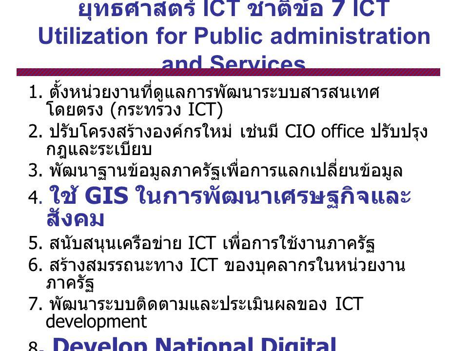 ยุทธศาสตร์ ICT ชาติข้อ 7 ICT Utilization for Public administration and Services 1. ตั้งหน่วยงานที่ดูแลการพัฒนาระบบสารสนเทศ โดยตรง ( กระทรวง ICT) 2. ปร