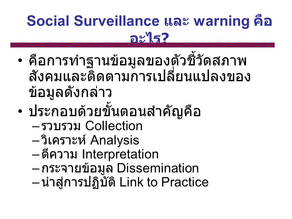 Social Surveillance และ warning คือ อะไร ? คือการทำฐานข้อมูลของตัวชี้วัดสภาพ สังคมและติดตามการเปลี่ยนแปลงของ ข้อมูลดังกล่าว ประกอบด้วยขั้นตอนสำคัญคือ