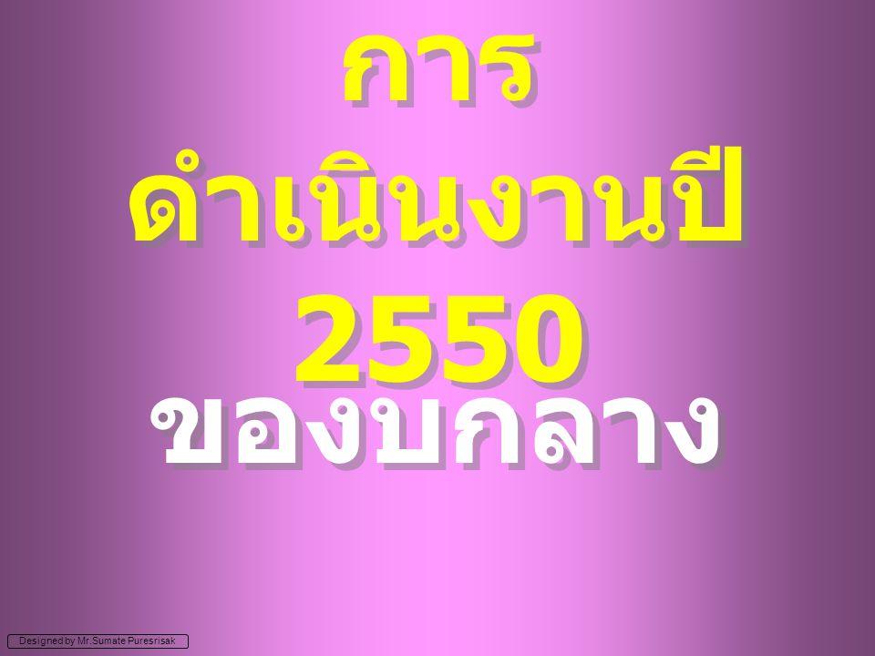 Designed by Mr.Sumate Puresrisak การ ดำเนินงานปี 2550 ของบกลาง
