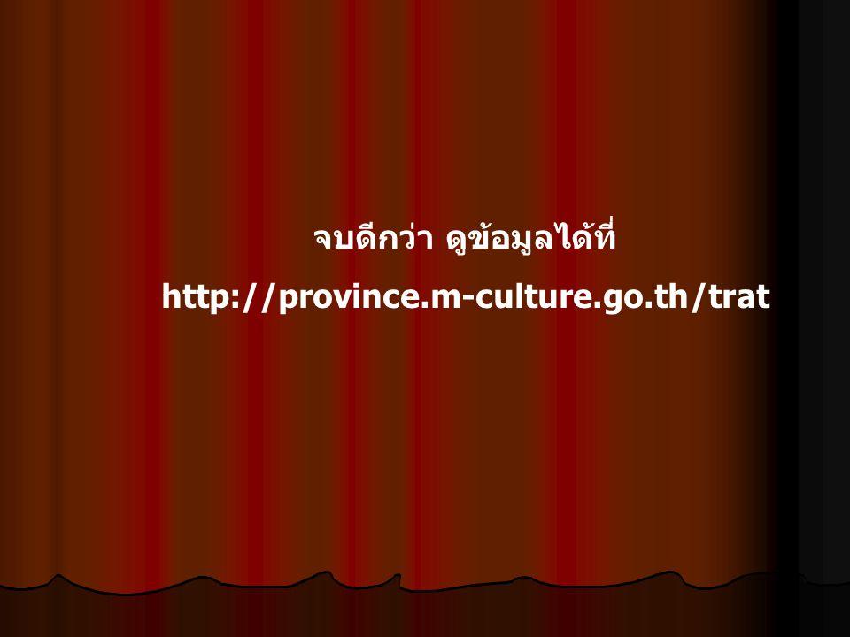 จบดีกว่า ดูข้อมูลได้ที่ http://province.m-culture.go.th/trat