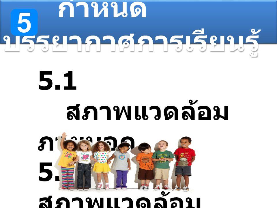 กำหนด บรรยากาศการเรียนรู้ 5.1 สภาพแวดล้อม ภายนอก 5.2 สภาพแวดล้อม ภายใน