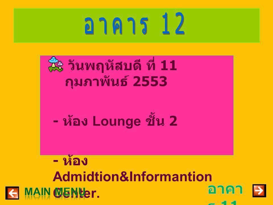 – วันพฤหัสบดี ที่ 11 กุมภาพันธ์ 2553 - ห้อง Lounge ชั้น 2 - ห้อง Admidtion&Informantion Center.