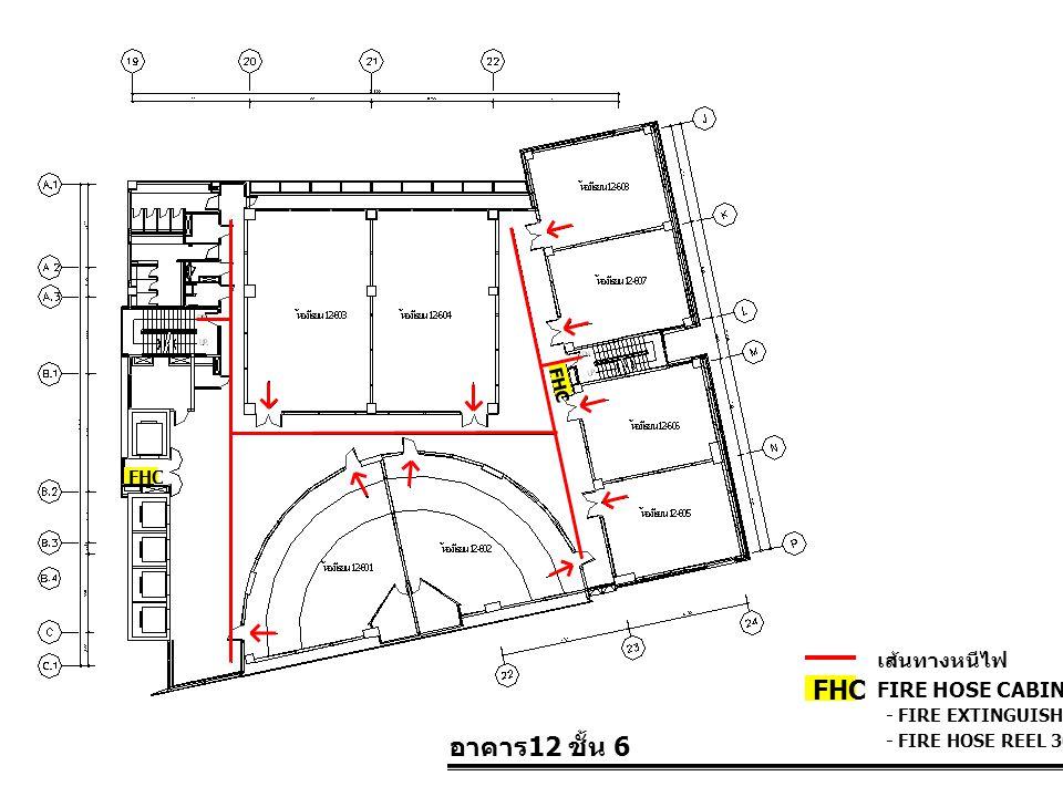 อาคาร 12 ชั้น 6 FIRE HOSE CABINET FHC เส้นทางหนีไฟ - FIRE EXTINGUISHER 10 LBS. - FIRE HOSE REEL 30 M. FHC