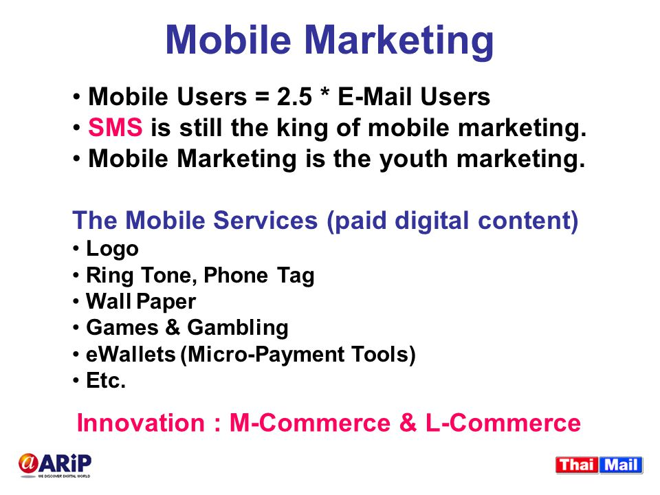 Mobile Marketing Mobile Users = 2.5 * E-Mail Users SMS is still the king of mobile marketing.