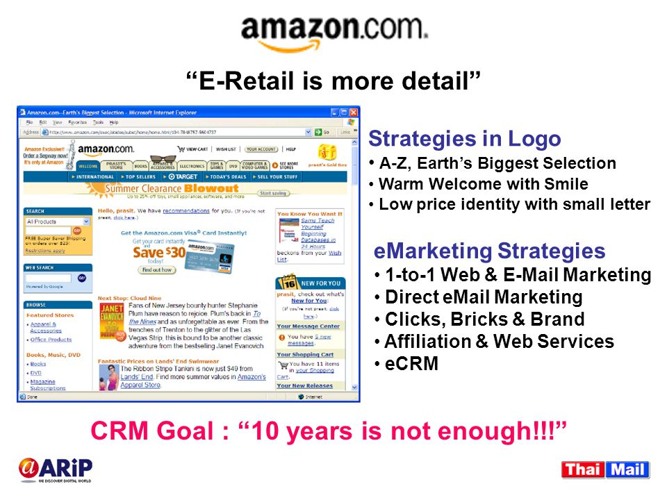 CRM Goal : 10 years is not enough!!! eMarketing Strategies 1-to-1 Web & E-Mail Marketing Direct eMail Marketing Clicks, Bricks & Brand Affiliation & Web Services eCRM Strategies in Logo A-Z, Earth's Biggest Selection Warm Welcome with Smile Low price identity with small letter E-Retail is more detail