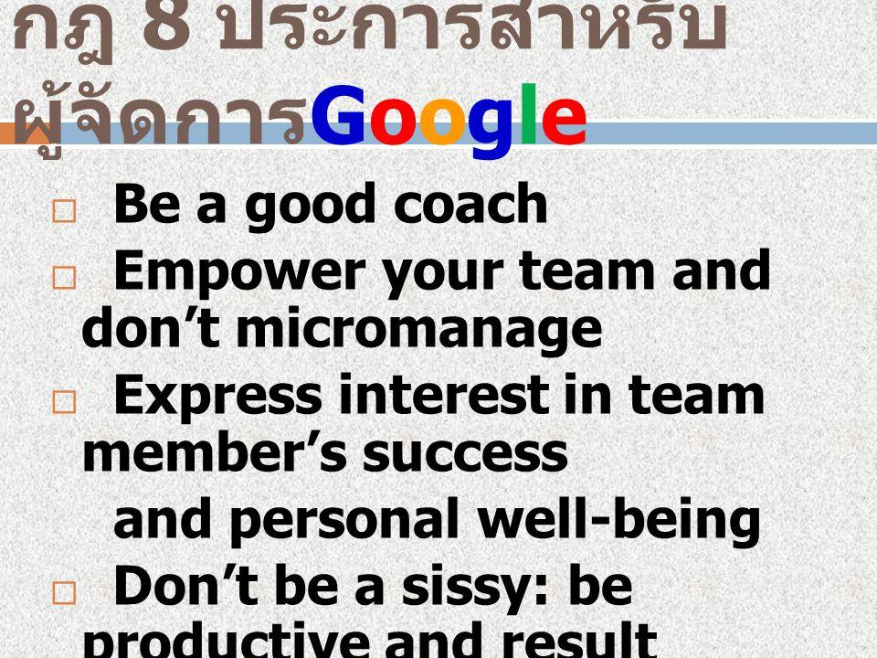 กฎ 8 ประการสำหรับ ผู้จัดการ Google  Be a good coach  Empower your team and don't micromanage  Express interest in team member's success and personal well-being  Don't be a sissy: be productive and result oriented