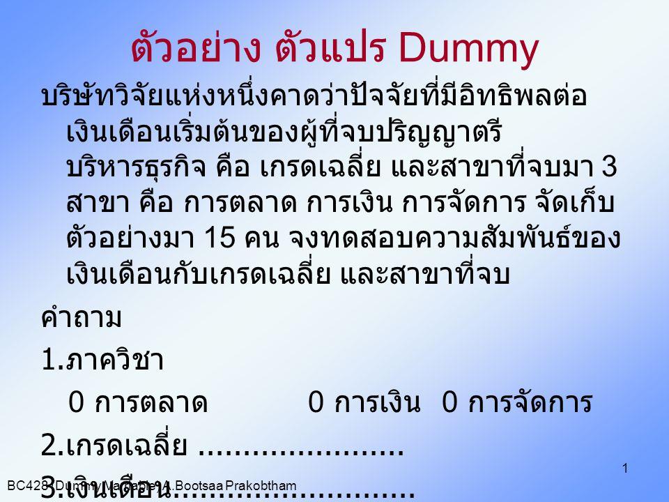 BC428 (Dummy Varriable) A.Bootsaa Prakobtham 1 ตัวอย่าง ตัวแปร Dummy บริษัทวิจัยแห่งหนึ่งคาดว่าปัจจัยที่มีอิทธิพลต่อ เงินเดือนเริ่มต้นของผู้ที่จบปริญญ