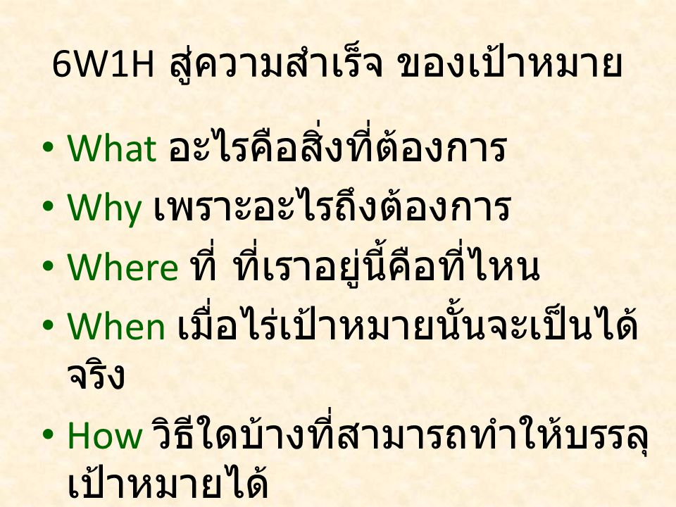 6W1H สู่ความสำเร็จ ของเป้าหมาย What อะไรคือสิ่งที่ต้องการ Why เพราะอะไรถึงต้องการ Where ที่ ที่เราอยู่นี้คือที่ไหน When เมื่อไร่เป้าหมายนั้นจะเป็นได้