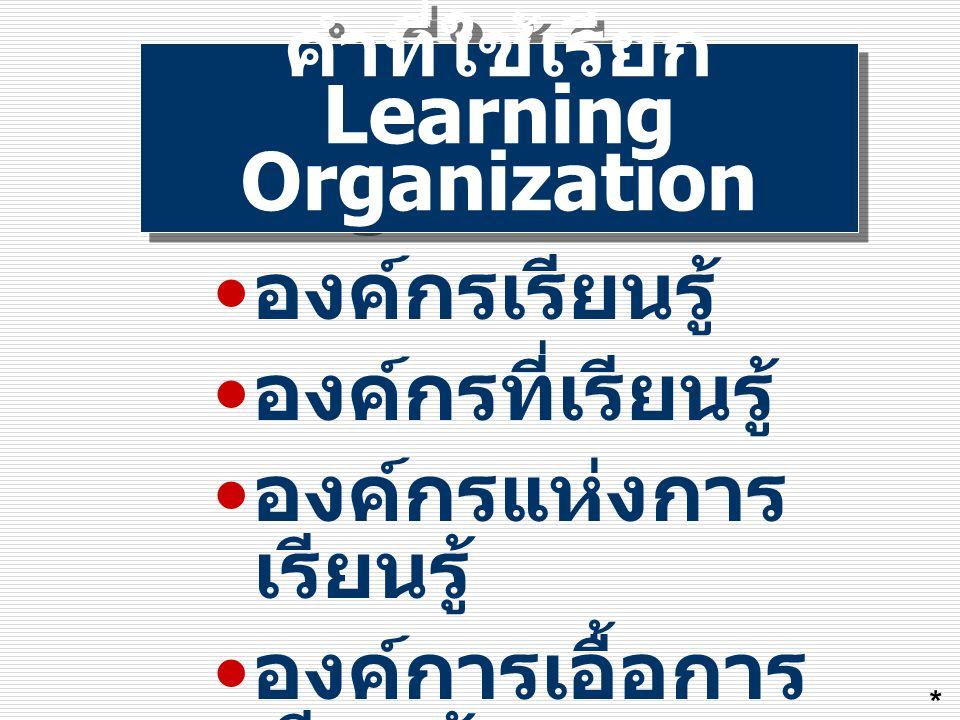 องค์กรเอื้อการ เรียนรู้ เป็นองค์กรที่มุ่งเน้นให้ทุกคน พัฒนาตนเอง พัฒนาเป็นกลุ่ม และทั่วทั้งองค์กรด้วยการ เรียนรู้ที่หลากหลาย ตลอดเวลาของการทำงานโดย ใช้ความรู้ที่มีเพิ่มพูน สมรรถภาพ และศักยภาพ ร่วมกันอย่างต่อเนื่อง *