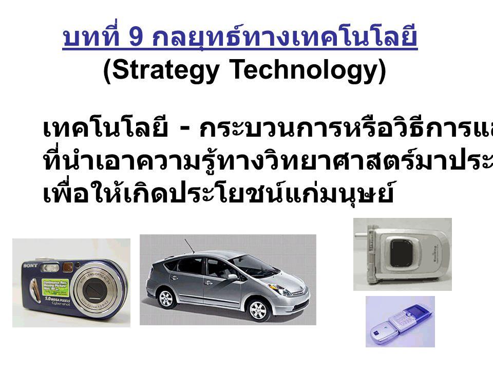 บทที่ 9 กลยุทธ์ทางเทคโนโลยี (Strategy Technology) เทคโนโลยี - กระบวนการหรือวิธีการและเครื่องมือ ที่นำเอาความรู้ทางวิทยาศาสตร์มาประยุกต์หรือใช้งาน เพื่อให้เกิดประโยชน์แก่มนุษย์