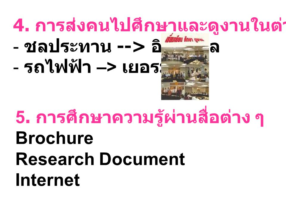 4. การส่งคนไปศึกษาและดูงานในต่างประเทศ - ชลประทาน --> อิสราเอล - รถไฟฟ้า –> เยอรมัน 5. การศึกษาความรู้ผ่านสื่อต่าง ๆ Brochure Research Document Intern