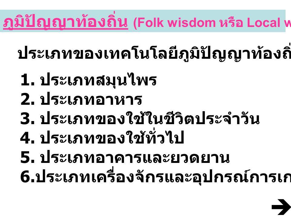 ภูมิปัญญาท้องถิ่น (Folk wisdom หรือ Local wisdom) ประเภทของเทคโนโลยีภูมิปัญญาท้องถิ่น 1. ประเภทสมุนไพร 2. ประเภทอาหาร 3. ประเภทของใช้ในชีวิตประจำวัน 4