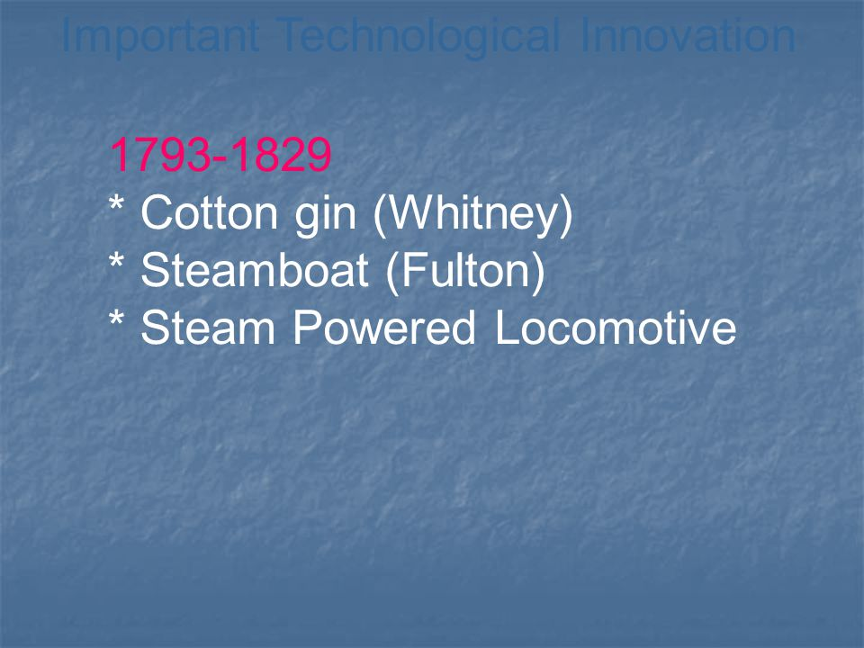 Important Technological Innovation 1793-1829 * Cotton gin (Whitney) * Steamboat (Fulton) * Steam Powered Locomotive