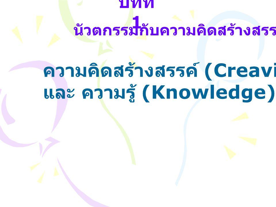 บทที่ 1 นัวตกรรมกับความคิดสร้างสรรค์ ความคิดสร้างสรรค์ (Creavity) และ ความรู้ (Knowledge)