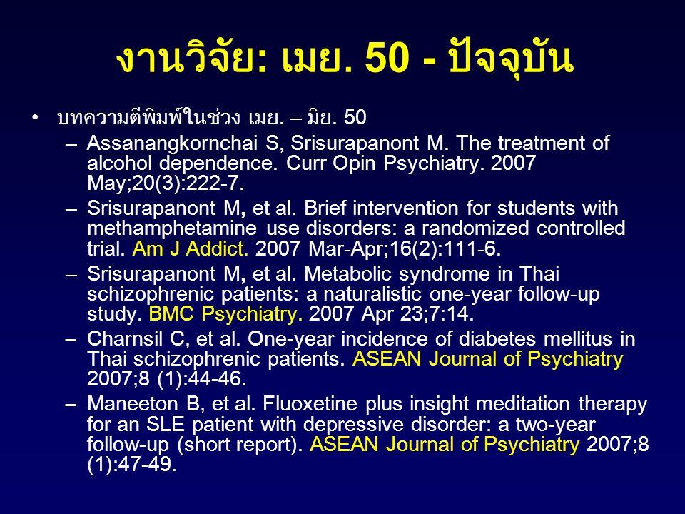 งานวิจัย : เมย. 50 - ปัจจุบัน บทความตีพิมพ์ในช่วง เมย. – มิย. 50 –Assanangkornchai S, Srisurapanont M. The treatment of alcohol dependence. Curr Opin